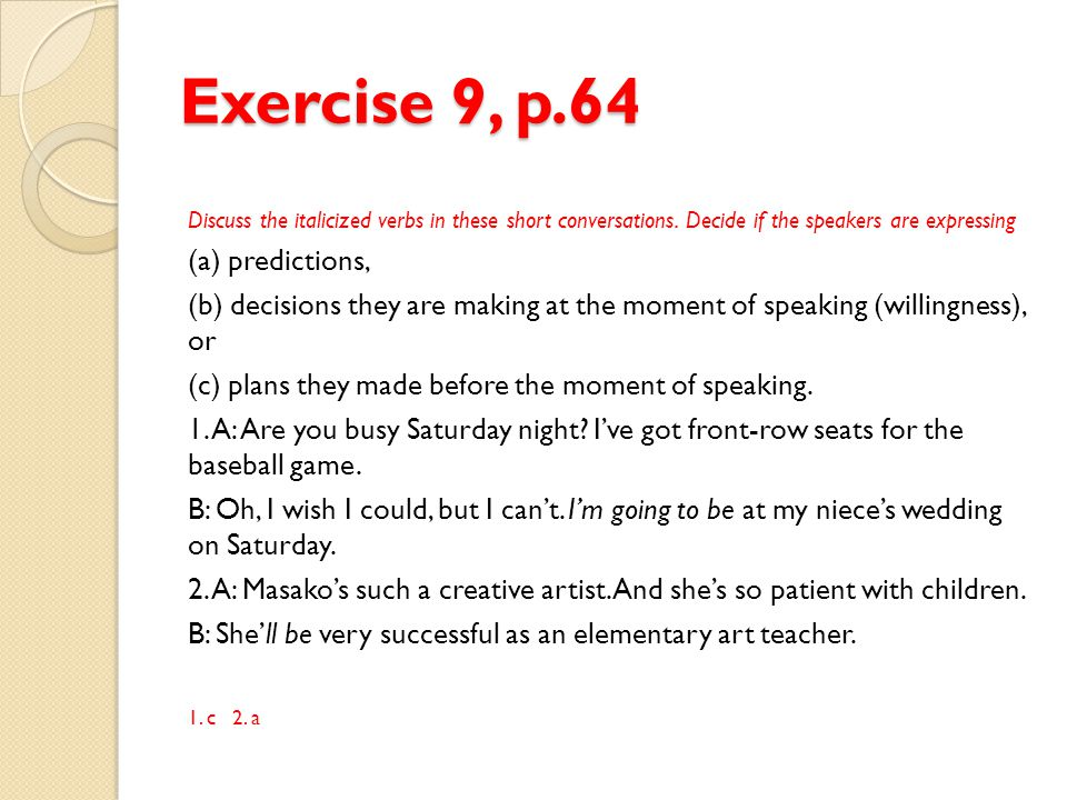 Exercise 9, p.64 Discuss the italicized verbs in these short conversations. Decide if the speakers are expressing (a) predictions, (b) decisions they