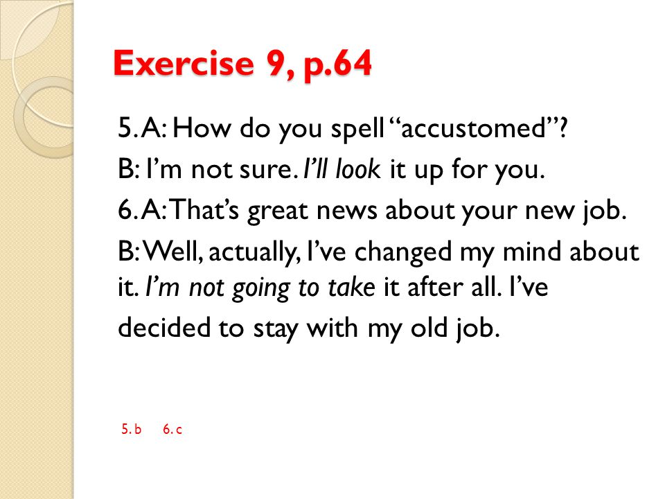 """Exercise 9, p.64 5. A: How do you spell """"accustomed""""? B: I'm not sure. I'll look it up for you. 6. A: That's great news about your new job. B: Well, a"""