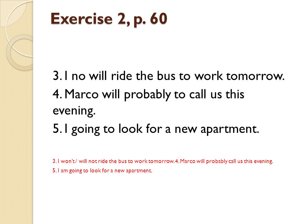 Exercise 2, p. 60 3. I no will ride the bus to work tomorrow. 4. Marco will probably to call us this evening. 5. I going to look for a new apartment.