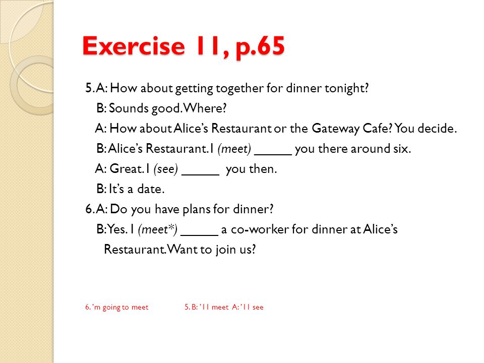 Exercise 11, p.65 5. A: How about getting together for dinner tonight? B: Sounds good. Where? A: How about Alice's Restaurant or the Gateway Cafe? You