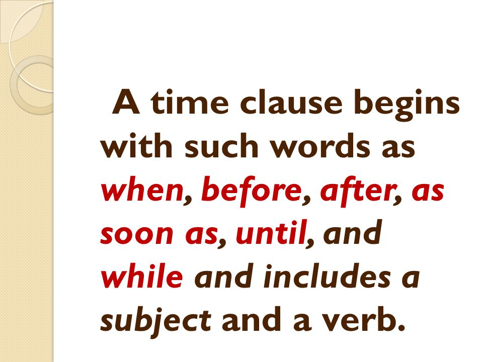 A time clause begins with such words as when, before, after, as soon as, until, and while and includes a subject and a verb.