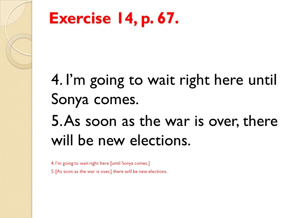 Exercise 14, p. 67. 4. I'm going to wait right here until Sonya comes. 5. As soon as the war is over, there will be new elections. 4. I'm going to wai
