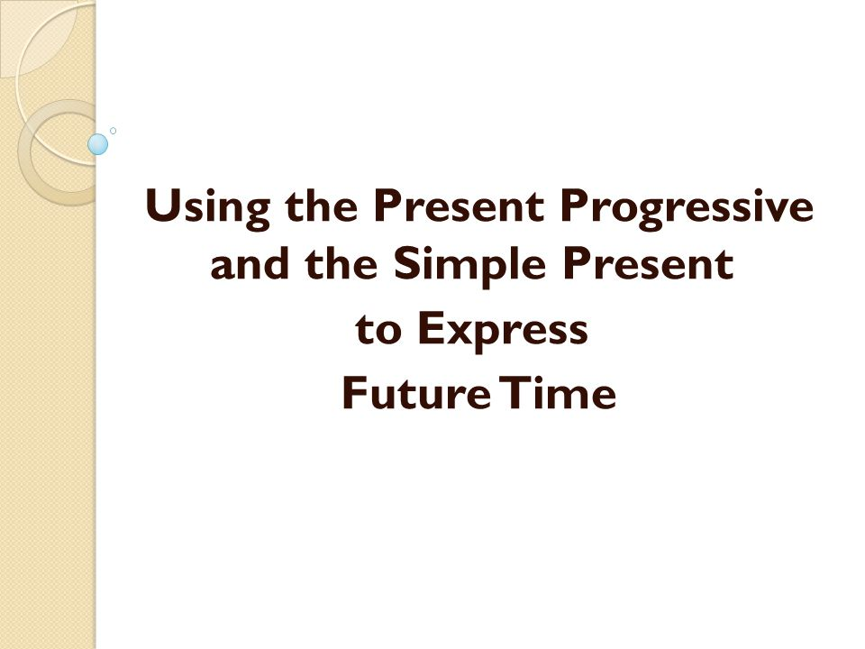 Using the Present Progressive and the Simple Present to Express Future Time