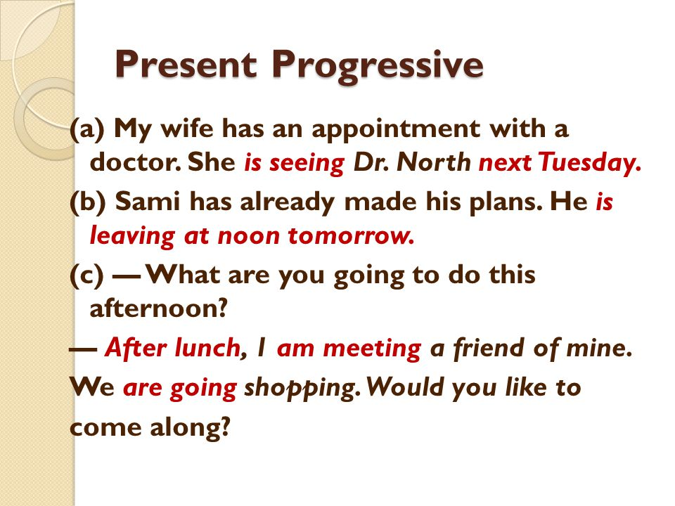 Present Progressive (a) My wife has an appointment with a doctor. She is seeing Dr. North next Tuesday. (b) Sami has already made his plans. He is lea