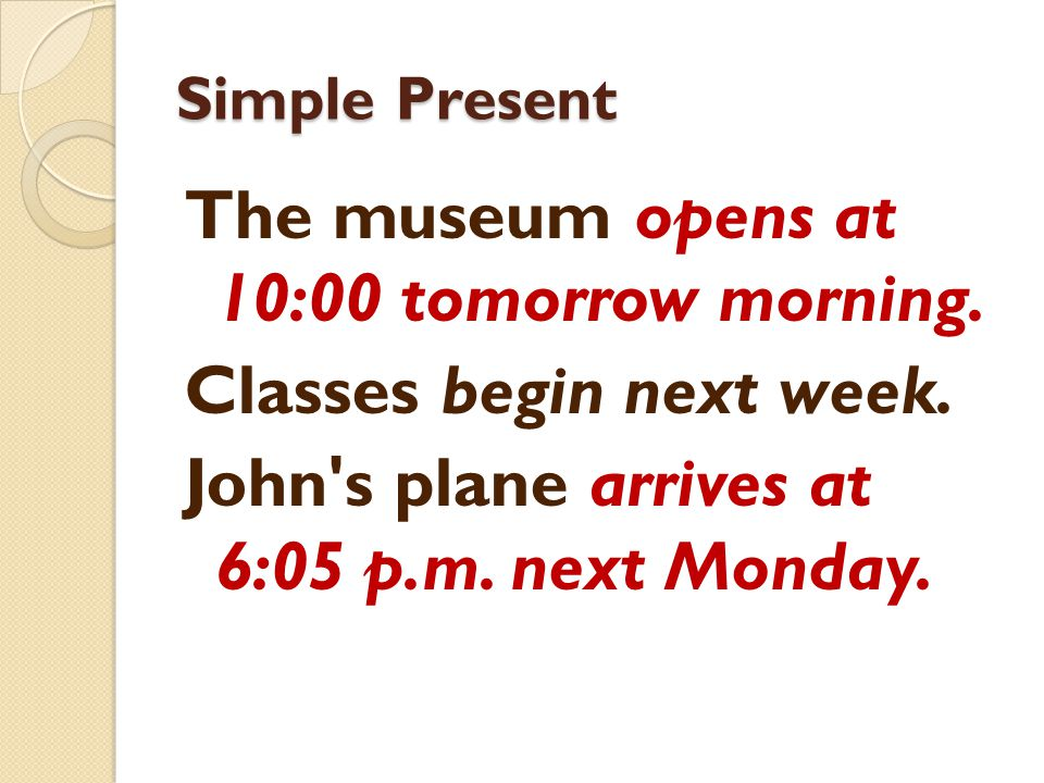 Simple Present The museum opens at 10:00 tomorrow morning. Classes begin next week. John's plane arrives at 6:05 p.m. next Monday.