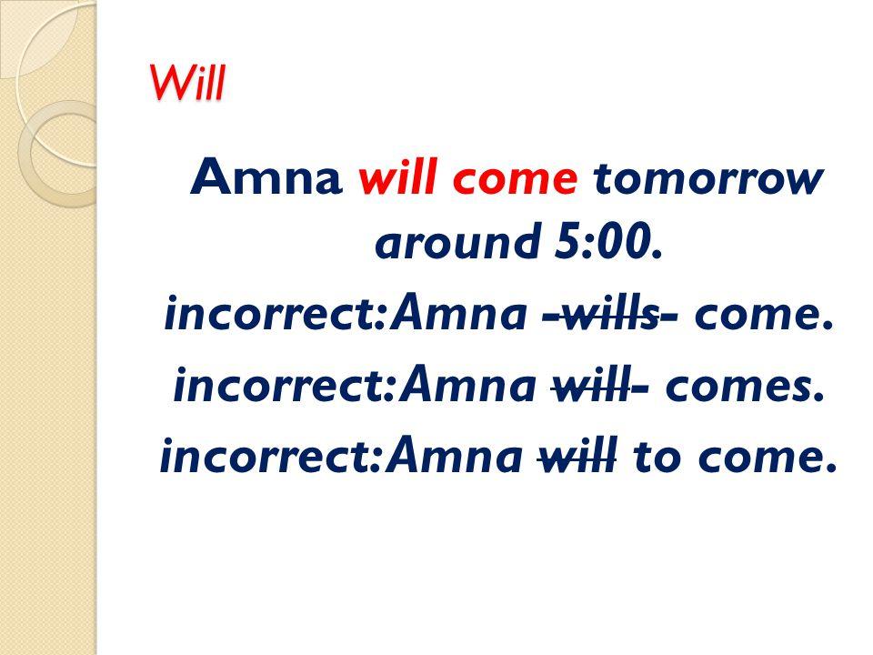 Will Amna will come tomorrow around 5:00. incorrect: Amna -wills- come. incorrect: Amna will- comes. incorrect: Amna will to come.
