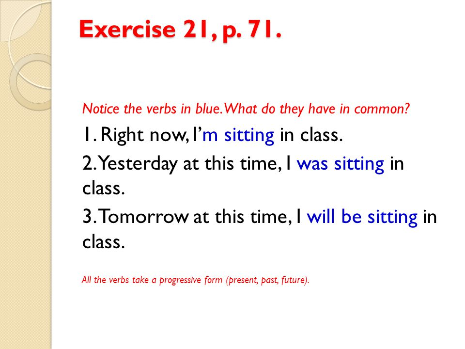Exercise 21, p. 71. Notice the verbs in blue. What do they have in common? 1. Right now, I'm sitting in class. 2. Yesterday at this time, I was sittin
