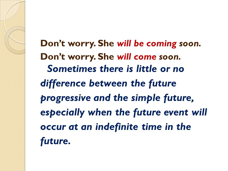 Don't worry. She will be coming soon. Don't worry. She will come soon. Sometimes there is little or no difference between the future progressive and t