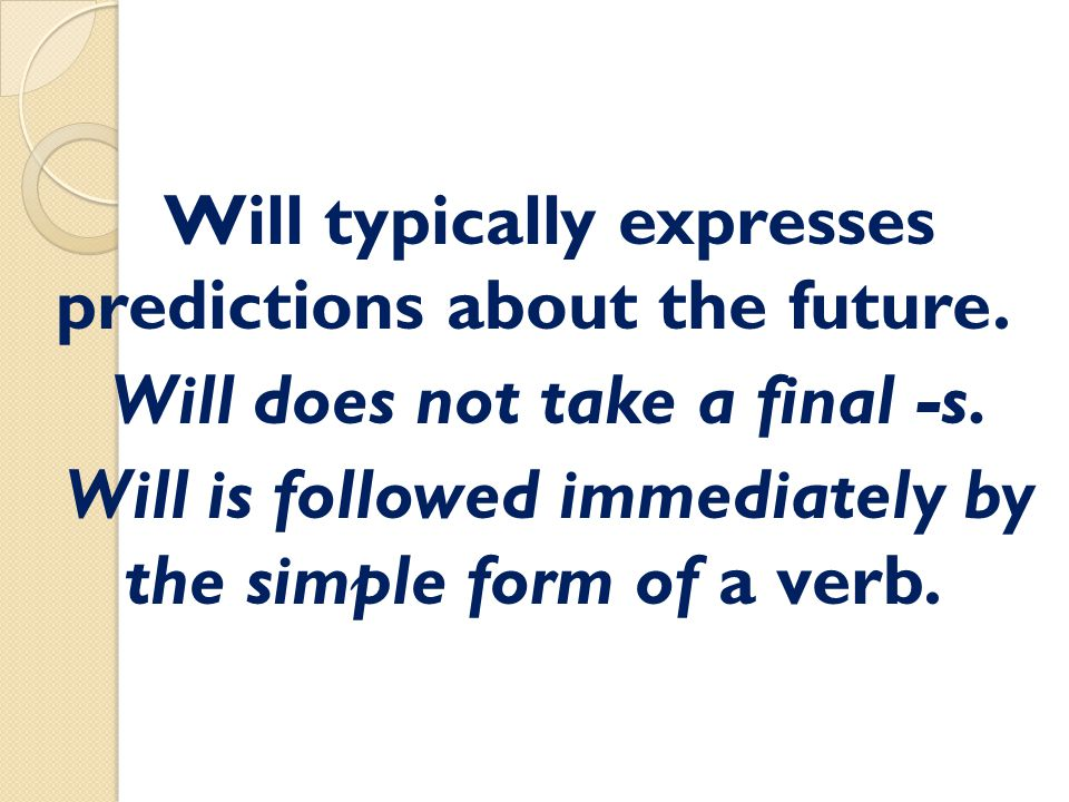 Will typically expresses predictions about the future. Will does not take a final -s. Will is followed immediately by the simple form of a verb.