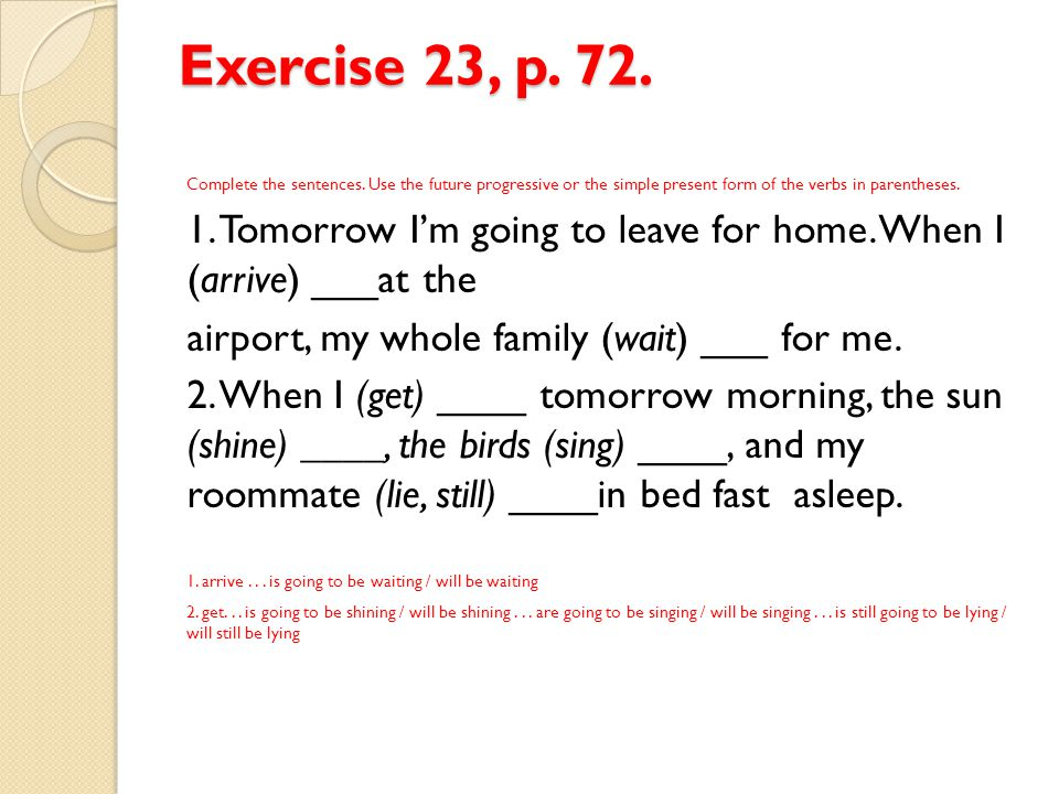 Exercise 23, p. 72. Complete the sentences. Use the future progressive or the simple present form of the verbs in parentheses. 1. Tomorrow I'm going t