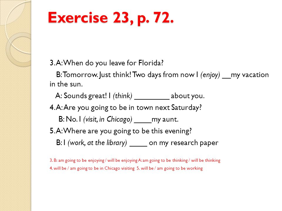 Exercise 23, p. 72. 3. A: When do you leave for Florida? B: Tomorrow. Just think! Two days from now I (enjoy) __my vacation in the sun. A: Sounds grea