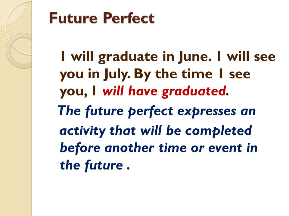Future Perfect 1 will graduate in June. 1 will see you in July. By the time 1 see you, 1 will have graduated. The future perfect expresses an activity