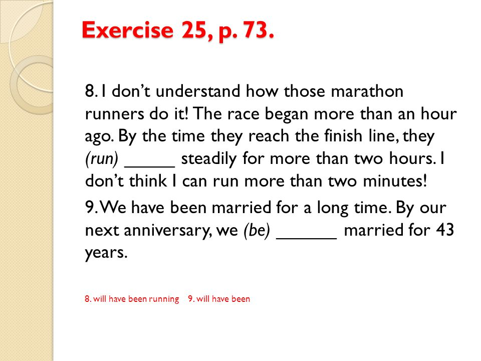 Exercise 25, p. 73. 8. I don't understand how those marathon runners do it! The race began more than an hour ago. By the time they reach the finish li