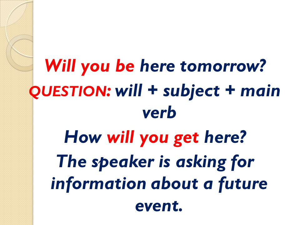 Will you be here tomorrow? QUESTION : will + subject + main verb How will you get here? The speaker is asking for information about a future event.