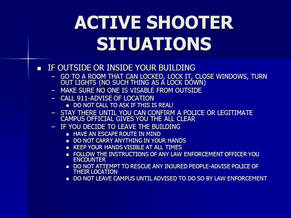 ACTIVE SHOOTER SITUATIONS IF OUTSIDE OR INSIDE YOUR BUILDING IF OUTSIDE OR INSIDE YOUR BUILDING –GO TO A ROOM THAT CAN LOCKED, LOCK IT, CLOSE WINDOWS,