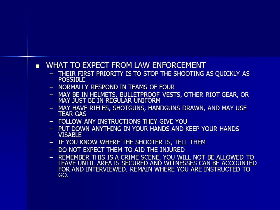 WHAT TO EXPECT FROM LAW ENFORCEMENT WHAT TO EXPECT FROM LAW ENFORCEMENT –THEIR FIRST PRIORITY IS TO STOP THE SHOOTING AS QUICKLY AS POSSIBLE –NORMALLY