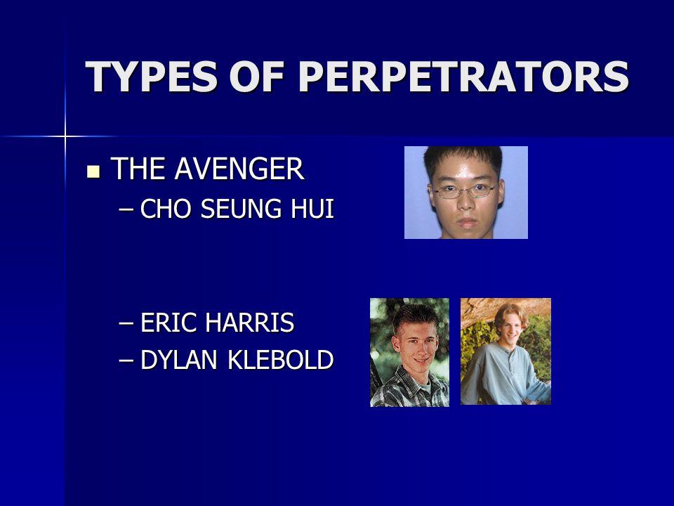 TYPES OF PERPETRATORS THE AVENGER THE AVENGER –CHO SEUNG HUI –ERIC HARRIS –DYLAN KLEBOLD