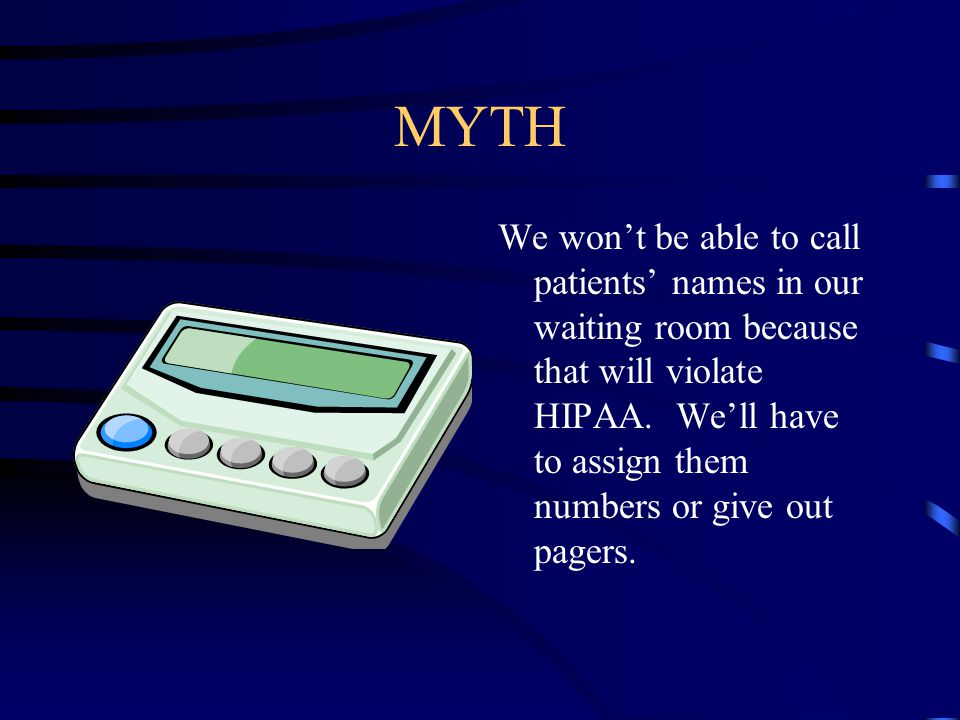 MYTH We won't be able to call patients' names in our waiting room because that will violate HIPAA.