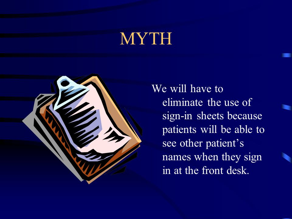 MYTH We will have to eliminate the use of sign-in sheets because patients will be able to see other patient's names when they sign in at the front desk.