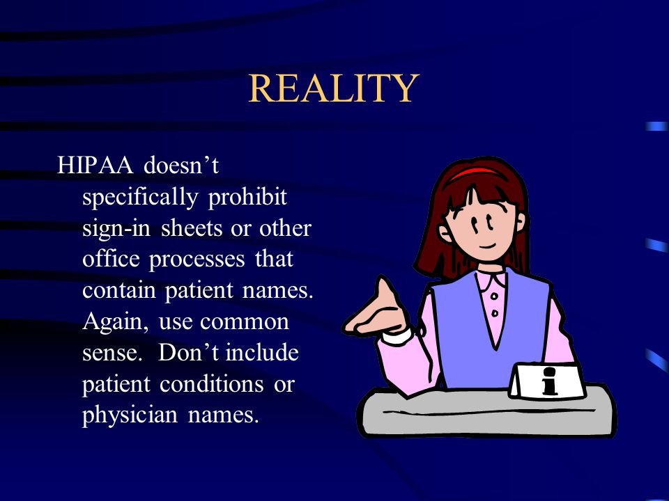 REALITY HIPAA doesn't specifically prohibit sign-in sheets or other office processes that contain patient names. Again, use common sense. Don't includ