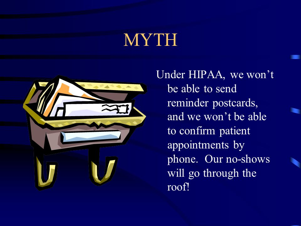 MYTH Under HIPAA, we won't be able to send reminder postcards, and we won't be able to confirm patient appointments by phone.