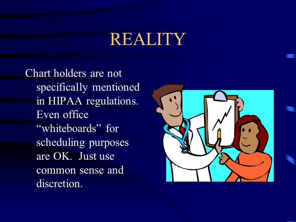 "REALITY Chart holders are not specifically mentioned in HIPAA regulations. Even office ""whiteboards"" for scheduling purposes are OK. Just use common s"