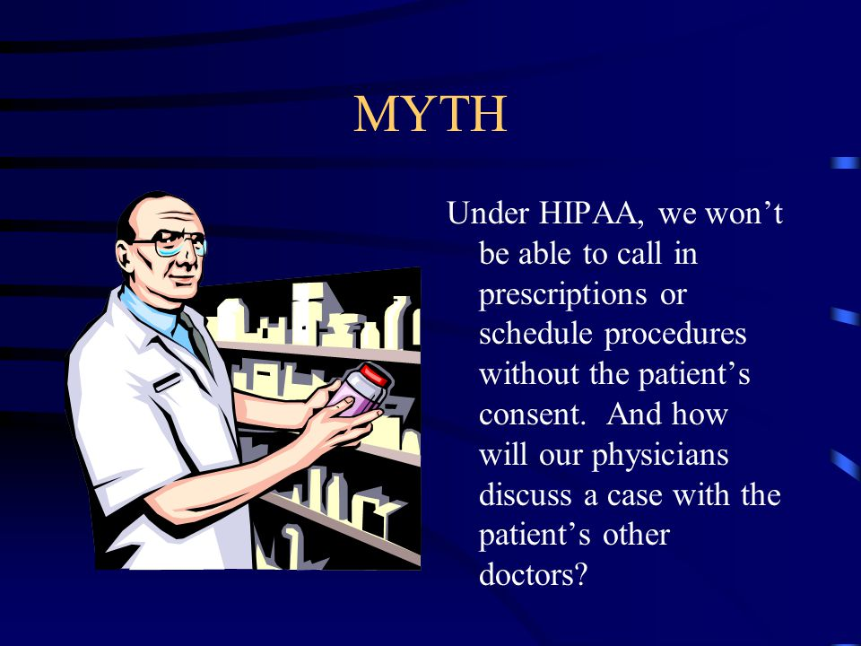 MYTH Under HIPAA, we won't be able to call in prescriptions or schedule procedures without the patient's consent.