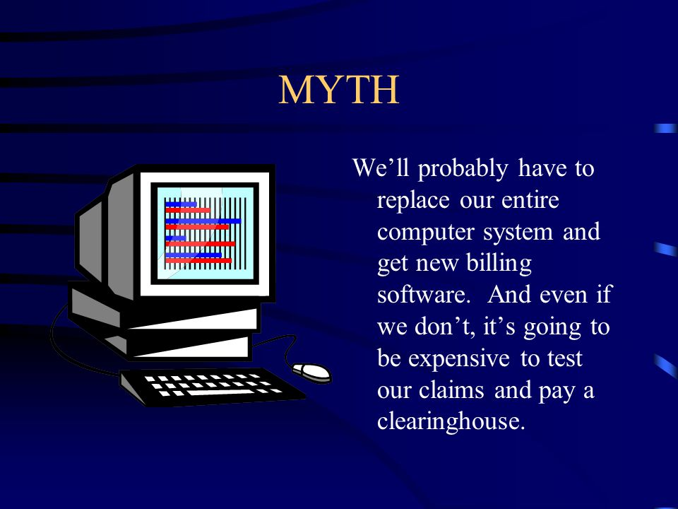 MYTH We'll probably have to replace our entire computer system and get new billing software. And even if we don't, it's going to be expensive to test