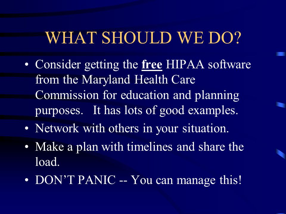 WHAT SHOULD WE DO? Consider getting the free HIPAA software from the Maryland Health Care Commission for education and planning purposes. It has lots