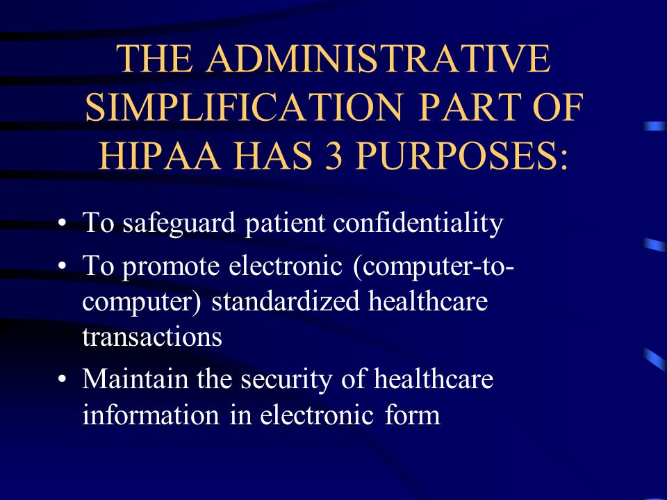 THE ADMINISTRATIVE SIMPLIFICATION PART OF HIPAA HAS 3 PURPOSES: To safeguard patient confidentiality To promote electronic (computer-to- computer) standardized healthcare transactions Maintain the security of healthcare information in electronic form