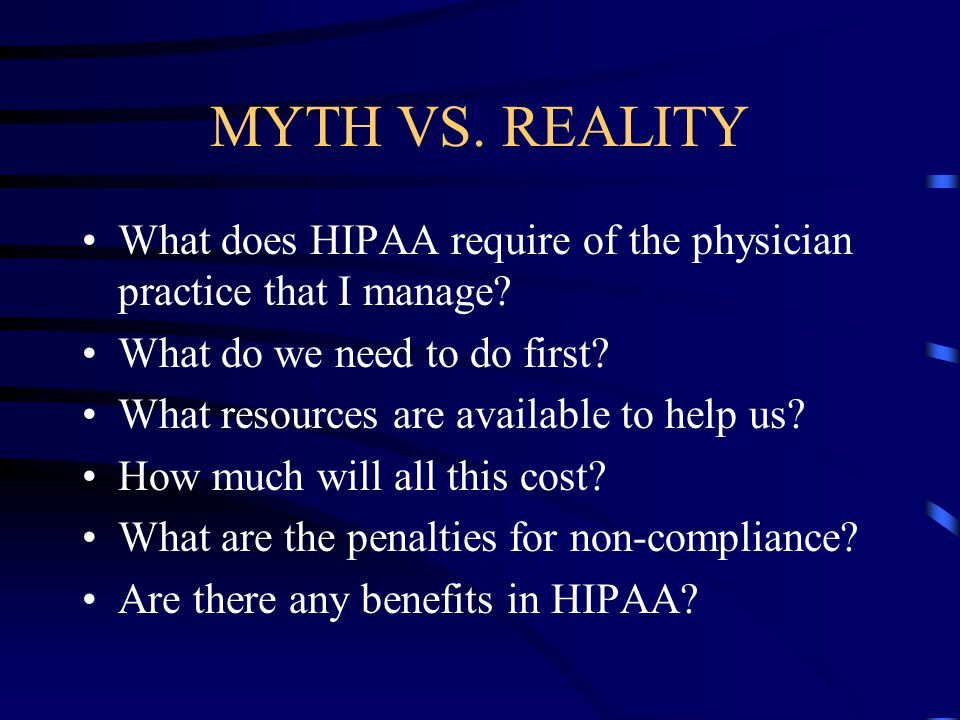 MYTH VS. REALITY What does HIPAA require of the physician practice that I manage? What do we need to do first? What resources are available to help us