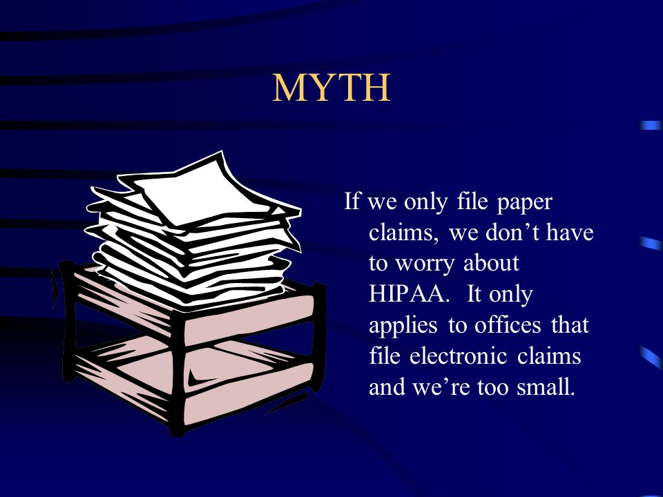 MYTH If we only file paper claims, we don't have to worry about HIPAA. It only applies to offices that file electronic claims and we're too small.
