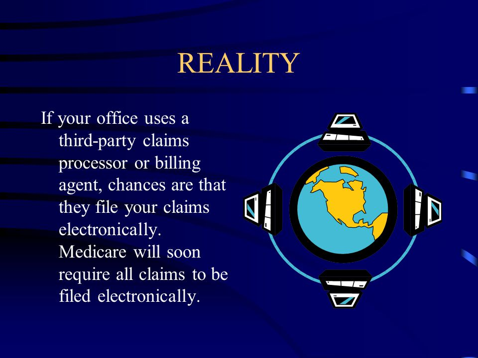 REALITY If your office uses a third-party claims processor or billing agent, chances are that they file your claims electronically.