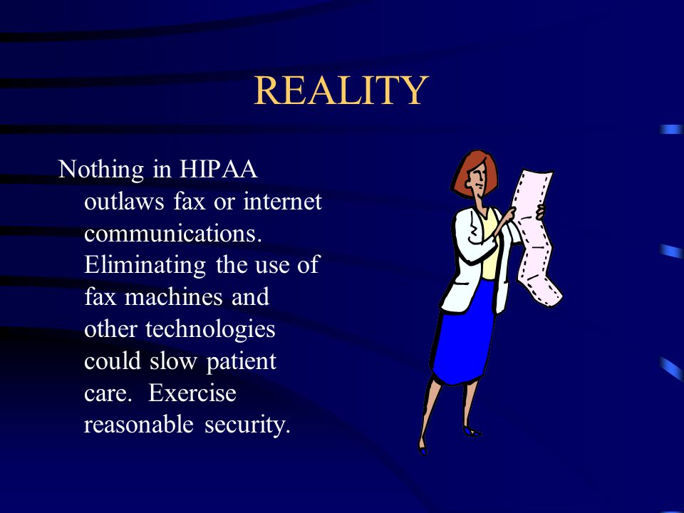 REALITY Nothing in HIPAA outlaws fax or internet communications.