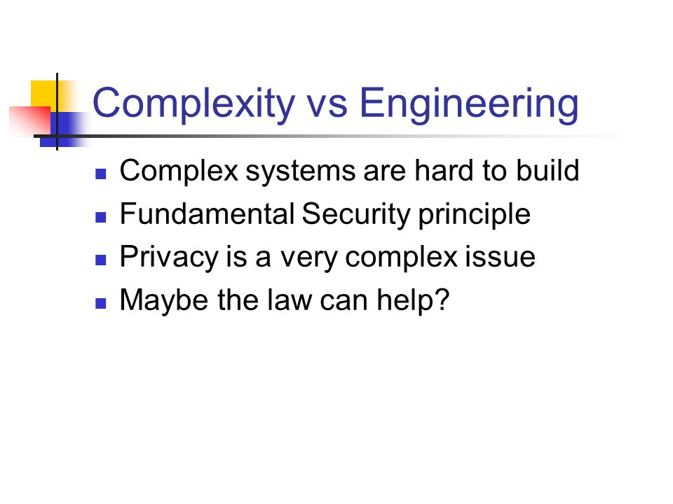 Complexity vs Engineering Complex systems are hard to build Fundamental Security principle Privacy is a very complex issue Maybe the law can help?
