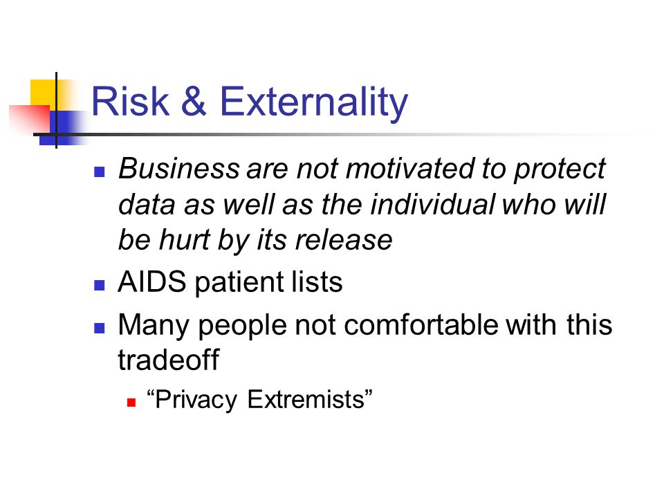 Risk & Externality Business are not motivated to protect data as well as the individual who will be hurt by its release AIDS patient lists Many people not comfortable with this tradeoff Privacy Extremists
