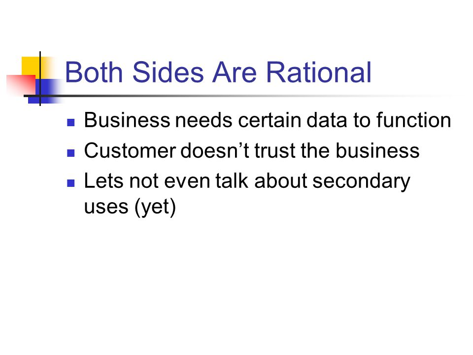 Both Sides Are Rational Business needs certain data to function Customer doesn't trust the business Lets not even talk about secondary uses (yet)