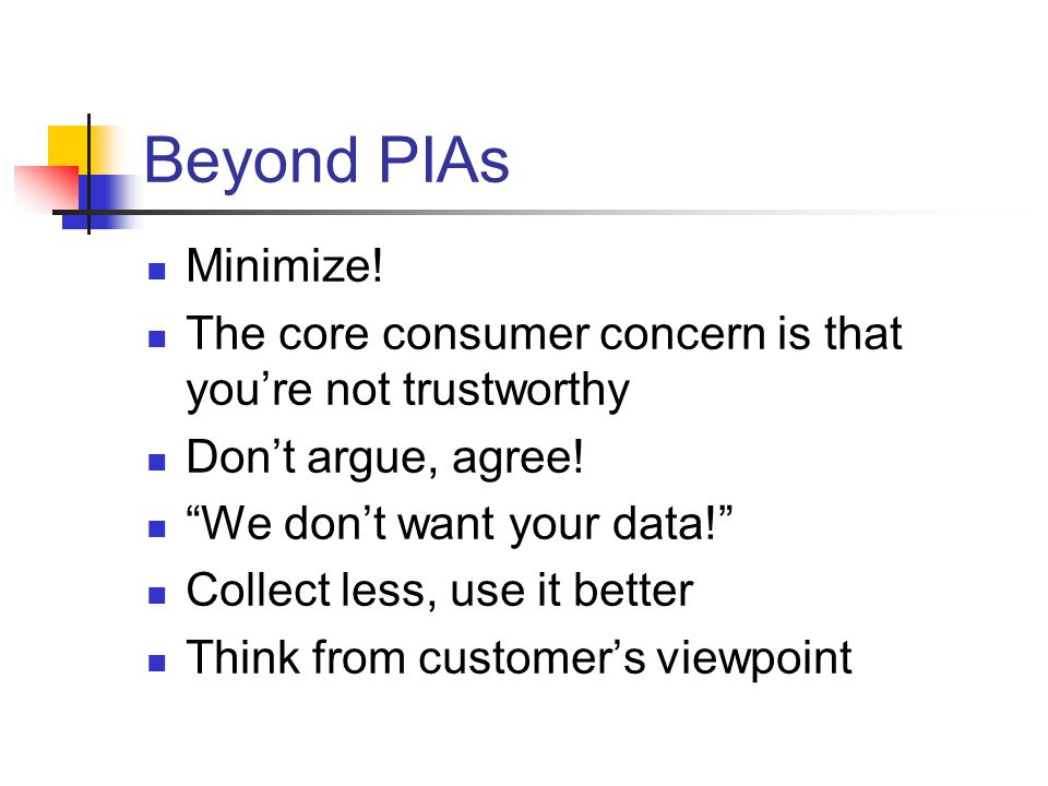 Beyond PIAs Minimize.The core consumer concern is that you're not trustworthy Don't argue, agree.