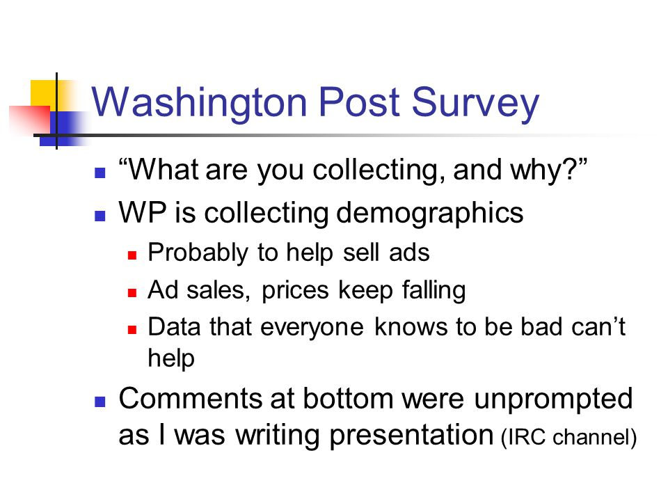 Washington Post Survey What are you collecting, and why? WP is collecting demographics Probably to help sell ads Ad sales, prices keep falling Data that everyone knows to be bad can't help Comments at bottom were unprompted as I was writing presentation (IRC channel)