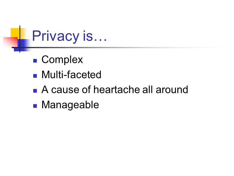 Privacy is… Complex Multi-faceted A cause of heartache all around Manageable