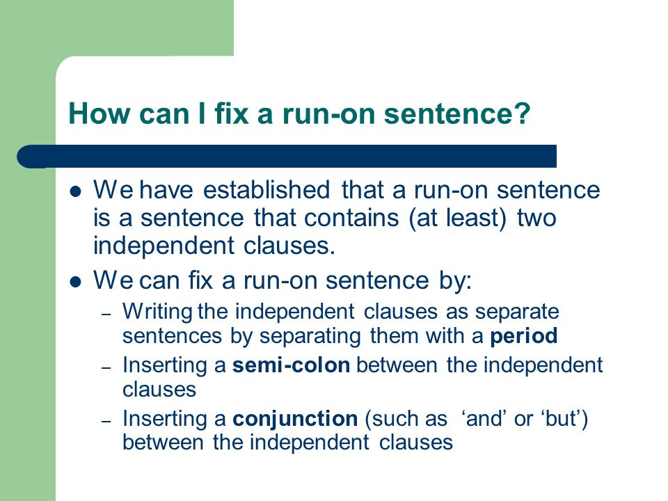 Writing the independent clauses as separate sentences Example of a run-on sentence: The bus is late we won't make it to the concert on time.