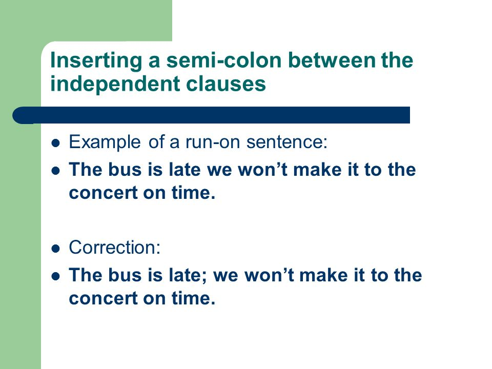 Inserting a semi-colon between the independent clauses Example of a run-on sentence: The bus is late we won't make it to the concert on time.