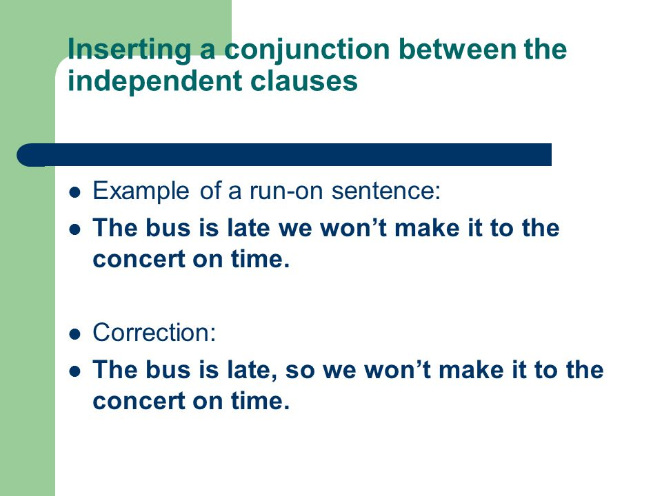 Inserting a conjunction between the independent clauses Example of a run-on sentence: The bus is late we won't make it to the concert on time.