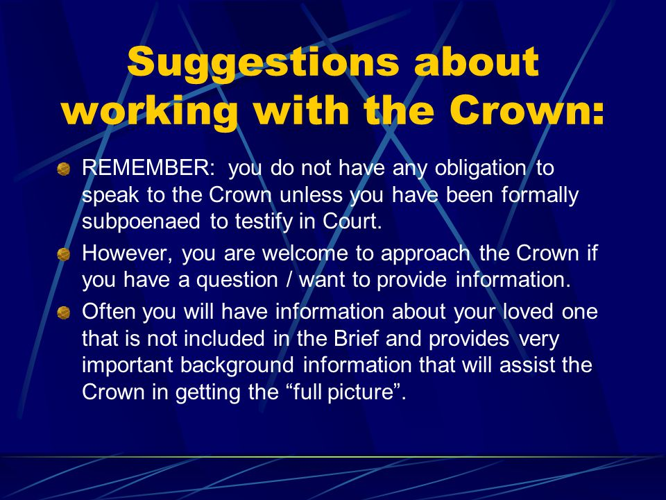 Suggestions about working with the Crown: REMEMBER: you do not have any obligation to speak to the Crown unless you have been formally subpoenaed to t