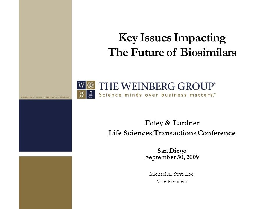 Key Issues Impacting The Future of Biosimilars Foley & Lardner Life Sciences Transactions Conference San Diego September 30, 2009 Michael A.