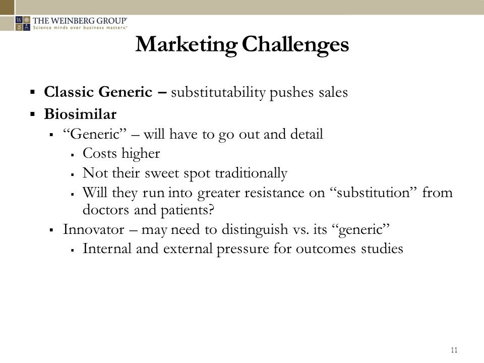 Marketing Challenges  Classic Generic – substitutability pushes sales  Biosimilar  Generic – will have to go out and detail  Costs higher  Not their sweet spot traditionally  Will they run into greater resistance on substitution from doctors and patients.