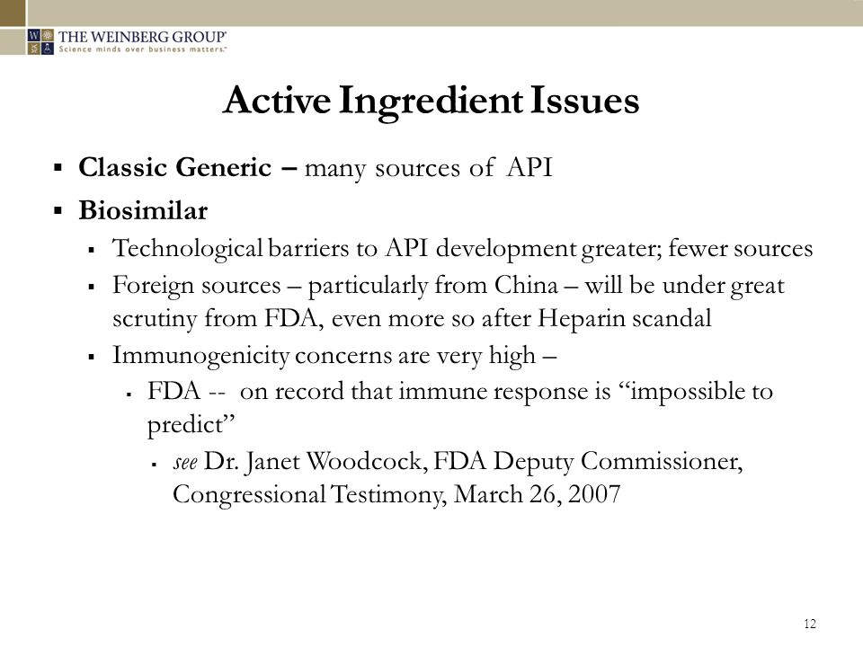 Active Ingredient Issues  Classic Generic – many sources of API  Biosimilar  Technological barriers to API development greater; fewer sources  Foreign sources – particularly from China – will be under great scrutiny from FDA, even more so after Heparin scandal  Immunogenicity concerns are very high –  FDA -- on record that immune response is impossible to predict  see Dr.