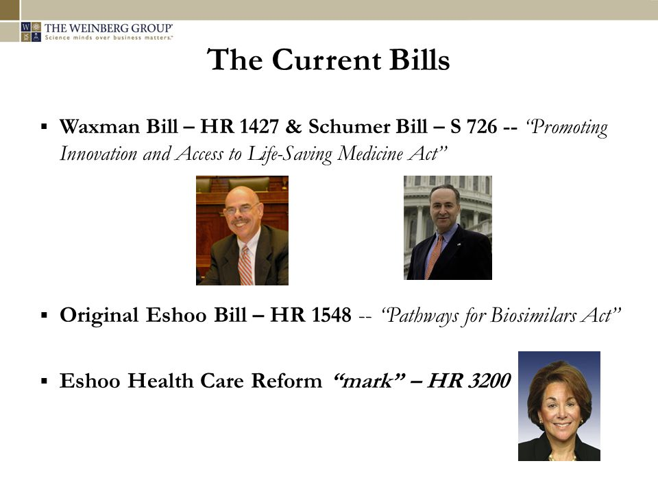 The Current Bills  Waxman Bill – HR 1427 & Schumer Bill – S 726 -- Promoting Innovation and Access to Life-Saving Medicine Act  Original Eshoo Bill – HR 1548 -- Pathways for Biosimilars Act  Eshoo Health Care Reform mark – HR 3200