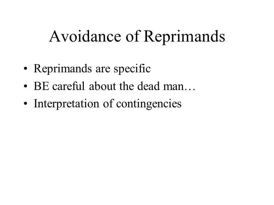Avoidance of Reprimands Reprimands are specific BE careful about the dead man… Interpretation of contingencies