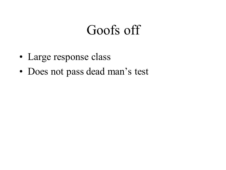 Goofs off Large response class Does not pass dead man's test